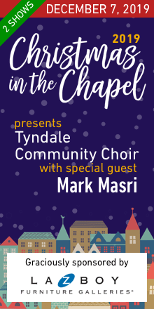 Christmas in the Chapel 2019 presents the Tyndale Community Choir with special guest Mark Masri on December 7th for 2 shows, graciously sponsored by Lazboy Furniture Galleries